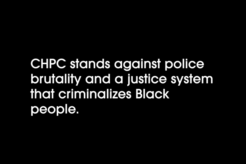 CHPC stands against police brutality and a justice system that criminalizes Black people.